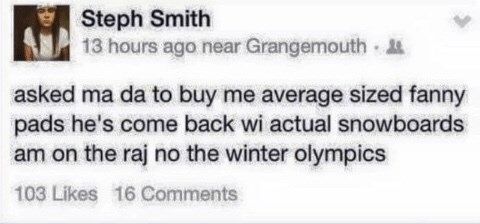 Scottish tweet - Text - Steph Smith 13 hours ago near Grangemouth asked ma da to buy me average sized fanny pads he's come back wi actual snowboards am on the raj no the winter olympics 103 Likes 16 Comments