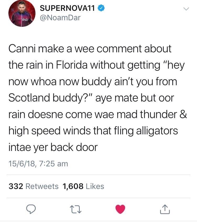 """Scottish tweet - Text - SUPERNOVA11 @NoamDar Do Canni make a wee comment about the rain in Florida without getting """"hey now whoa now buddy ain't you from Scotland buddy?"""" aye mate but oor rain doesne come wae mad thunder & high speed winds that fling alligators intae yer back door 15/6/18, 7:25 am 332 Retweets 1,608 Likes"""