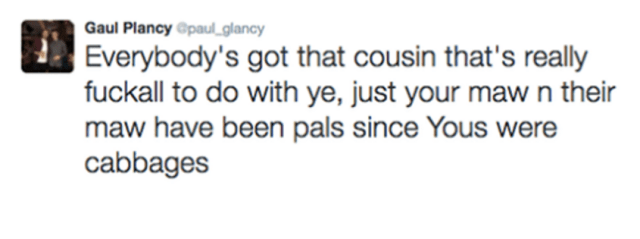 Scottish tweet - Text - Gaul Plancy @paul_glancy Everybody's got that cousin that's really fuckall to do with ye, just your maw n their maw have been pals since Yous were cabbages