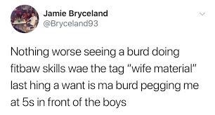 """Scottish tweet - Text - Jamie Bryceland @Bryceland93 Nothing worse seeing a burd doing fitbaw skills wae the tag """"wife material"""" last hing a want is ma burd pegging me at 5s in front of the boys"""