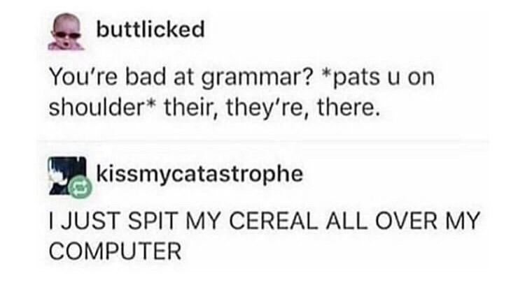 Text - buttlicked You're bad at grammar? *pats u on shoulder* their, they're, there. kissmycatastrophe I JUST SPIT MY CEREAL ALL OVER MY COMPUTER