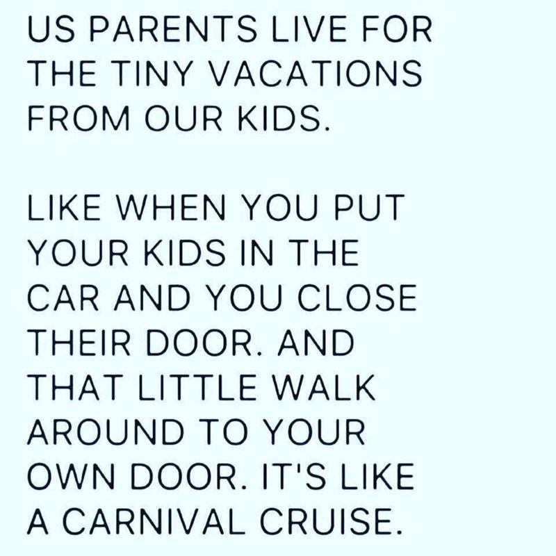 Text - US PARENTS LIVE FOR THE TINY VACATIONS FROM OUR KIDS LIKE WHEN YOU PUT YOUR KIDS IN THE CAR AND YOU CLOSE THEIR DOOR. AND THAT LITTLE WALK AROUND TO YOUR OWN DOOR. IT'S LIKE A CARNIVAL CRUISE