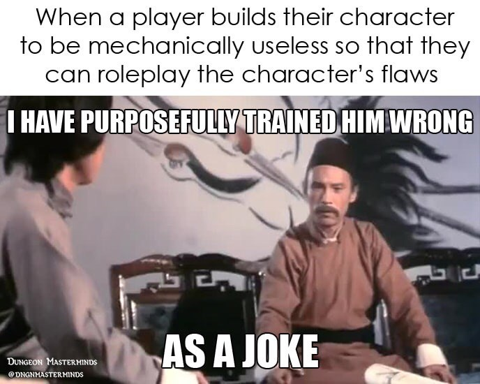 dnd meme - Cartoon - When a player builds their character to be mechanically useless so that they can roleplay the character's flaws I HAVE PURPOSEFULLY TRAINED HIMWRONG AS A JOKE DUNGEON MASTERMINDS eDNGNMASTERMINDS