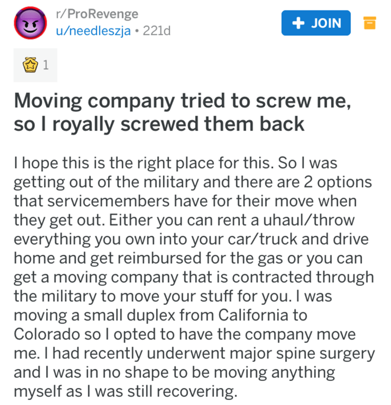 revenge story - Text - r/ProRevenge /needleszja 221d + JOIN Moving company tried to screw me, so I royally screwed them back I hope this is the right place for this. So I was getting out of the military and there are 2 options that servicemembers have for their move when they get out. Either you can rent a uhaul/throw everything you own into your car/truck and drive home and get reimbursed for the gas or you can get a moving company