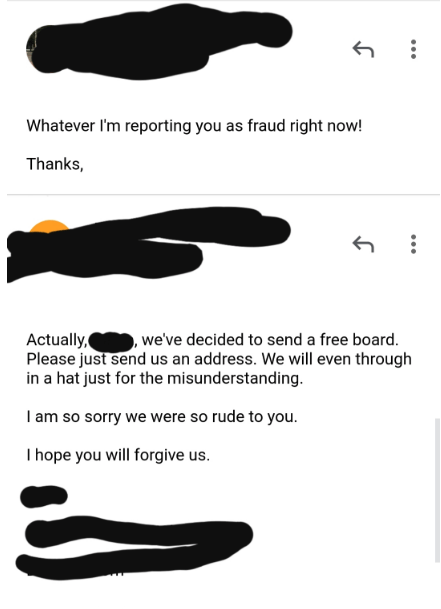 spoiled kid - Text - Whatever I'm reporting you as fraud right now! Thanks, Actually, Please just send us an address. We will even through in a hat just for the misunderstanding , we've decided to send a free board. I am so sorry we were so rude to you T hope you will forgive us.