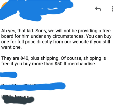 spoiled kid - Text - Ah yes, that kid. Sorry, we will not be providing a free board for him under any circumstances. You can buy one for full price directly from our website if you still want one. They are $40, plus shipping. Of course, shipping is free if you buy more than $50 If merchandise kate com