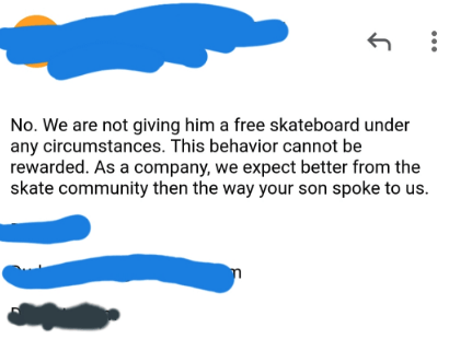 spoiled kid - Text - No. We are not giving him a free skateboard under any circumstances. This behavior cannot be rewarded. As a company, we expect better from the skate community then the way your son spoke to us.