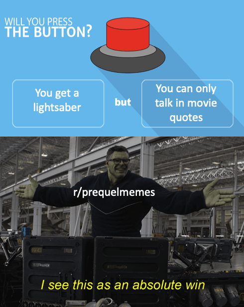 Engineering - WILL YOU PRESS THE BUTTON? You can only You get a lightsaber but talk in movie quotes r/prequelmemes / see this as an absolute win