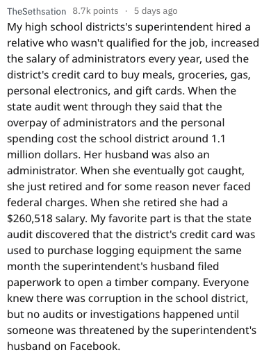 Text - TheSethsation 8.7k points 5 days ago My high school districts's superintendent hired a relative who wasn't qualified for the job, increased the salary of administrators every year, used the district's credit card to buy meals, groceries, gas, personal electronics, and gift cards. When the state audit went through they said that the overpay of administrators and the personal spending cost the school district around 1.1 million dollars. Her husband was also an administrator. When she eventu