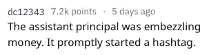 Text - dc12343 7.2k points 5 days ago The assistant principal was embezzling money. It promptly started a hashtag.