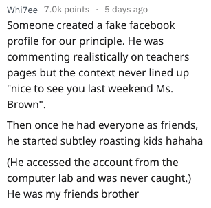 """Text - Whi7ee 7.0k points 5 days ago Someone created a fake facebook profile for our principle. He was commenting realistically on teachers pages but the context never lined up """"nice to see you last weekend Ms. Brown"""" Then once he had everyone as friends, he started subtley roasting kids hahaha (He accessed the account from the computer lab and was never caught.) He was my friends brother"""