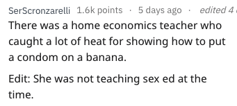 Text - edited 4 SerScronzarelli 1.6k points 5 days ago There was a home economics teacher who caught a lot of heat for showing how to put a condom on a banana. Edit: She was not teaching sex ed at the time.