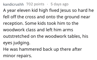 Text - kandicrushh 702 points 5 days ago A year eleven kid high fived Jesus so hard he fell off the cross and onto the ground near reception. Some kids took him to the woodwork class and left him arms outstretched on the woodwork tables, his eyes judging He was hammered back up there after minor repairs.