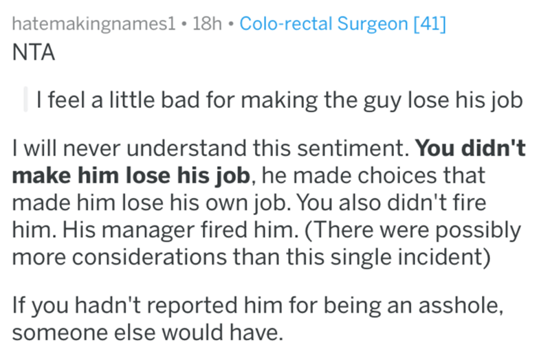 Text - hatemakingnames1 18h Colo-rectal Surgeon [41] NTA I feel a little bad for making the guy lose his job I will never understand this sentiment. You didn't make him lose his job, he made choices that made him lose his own job. You also didn't fire him. His manager fired him. (There were possibly more considerations than this single incident) If you hadn't reported him for being an asshole, someone else would have.