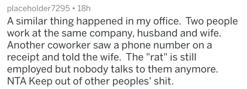 """Text - placeholder7295 18h A similar thing happened in my office. Two people work at the same company, husband and wife. Another coworker saw a phone number on a receipt and told the wife. The """"rat"""" is still employed but nobody talks to them anymore. NTA Keep out of other peoples' shit."""