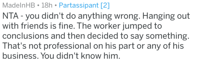 Text - MadelnHB 18h Partassipant [2] NTA - you didn't do anything wrong. Hanging out with friends is fine. The worker jumped to conclusions and then decided to say something. That's not professional on his part or any of his business. You didn't know him.