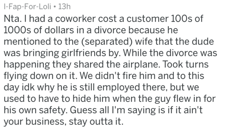 Text - I-Fap-For-Loli 13h Nta. I had a coworker cost a customer 100s of 1000s of dollars in a divorce because he mentioned to the (separated) wife that the dude was bringing girlfriends by. While the divorce was happening they shared the airplane. Took turns flying down on it. We didn't fire him and to this day idk why he is still employed there, but we used to have to hide him when the guy flew in for his own safety. Guess all I'm saying is if it ain't your business, stay outta it.