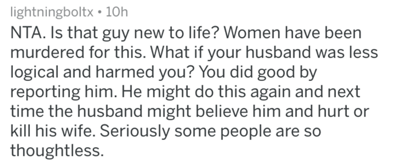 Text - lightningboltx 10h NTA. Is that guy new to life? Women have been murdered for this. What if your husband was less logical and harmed you? You did good by reporting him. He might do this again and next time the husband might believe him and hurt or kill his wife. Seriously some people are so thoughtless.