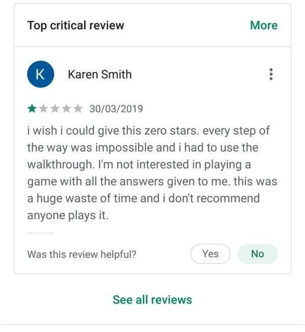 karen meme - Text - Top critical review More K Karen Smith 30/03/2019 i wish i could give this zero stars. every step of the way was impossible and i had to use the walkthrough. I'm not interested in playing a game with all the answers given to me. this was a huge waste of time and i don't recommend anyone plays it. Was this review helpful? Yes No See all reviews