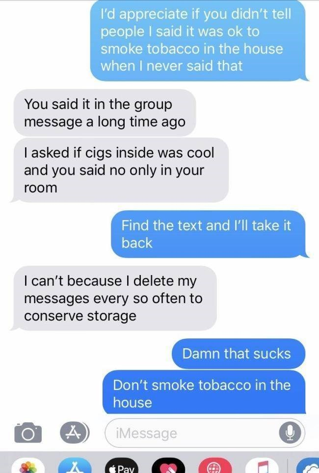 roommate horror story - Text - I'd appreciate if you didn't tell people I said it was ok to smoke tobacco in the house when I never said that You said it in the group message a long time ago I asked if cigs inside was cool and you said no only in your room Find the text and I'll take it back I can't because I delete my messages every so often to conserve storage Damn that sucks Don't smoke tobacco in the house iMessage Pay