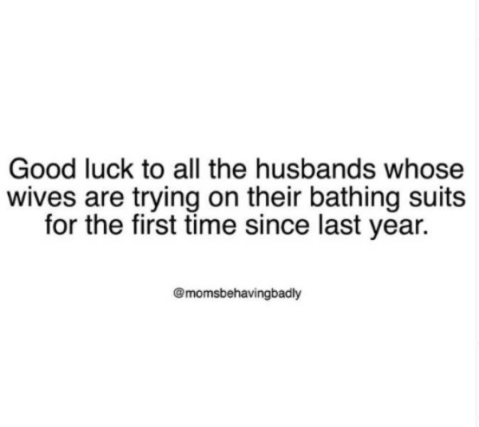 Text - Good luck to all the husbands whose wives are trying on their bathing suits for the first time since last year. @momsbehavingbadly