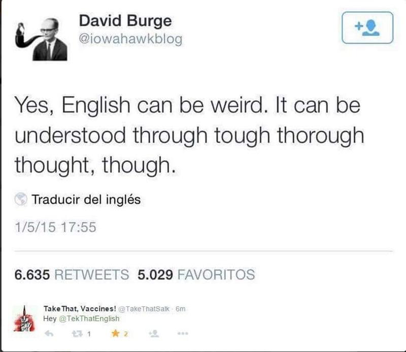 english language - Text - David Burge @iowahawkblog Yes, English can be weird. It can be understood through tough thorough thought, though Traducir del inglés 1/5/15 17:55 6.635 RETWEETS 5.029 FAVORITOS Take That, Vaccines! @TakeThatsalk 6m HeyTekThatEnglish 2