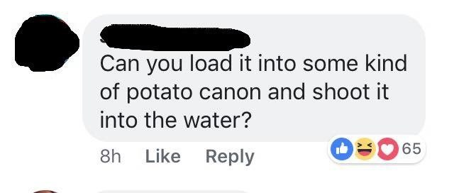 Text - Can you load it into some kind of potato canon and shoot it into the water? 65 Like Reply 8h LO