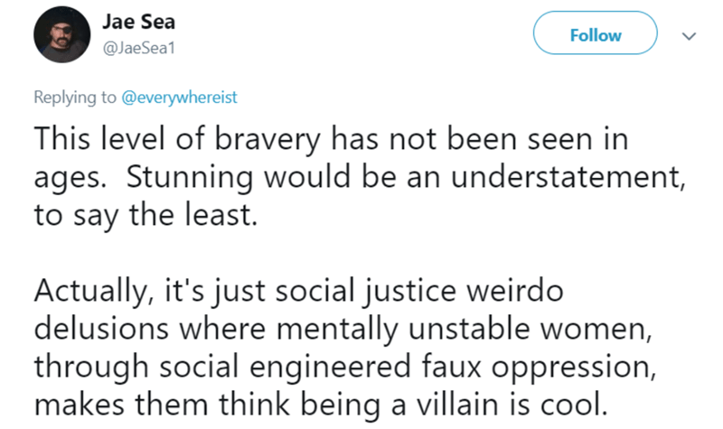 female joker - Text - Jae Sea Follow @JaeSea1 Replying to@everywhereist This level of bravery has not been seen in ages. Stunning would be an understatement, to say the least Actually, it's just social justice weirdo delusions where mentally unstable women, through social engineered faux oppression, makes them think being a villain is cool.