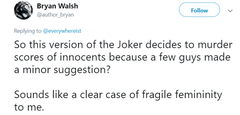 female joker - Text - Bryan Walsh @author_bryan Follow Replying to @everywhereist So this version of the Joker decides to murder scores of innocents because a few guys made a minor suggestion? Sounds like a clear case of fragile femininity to me.