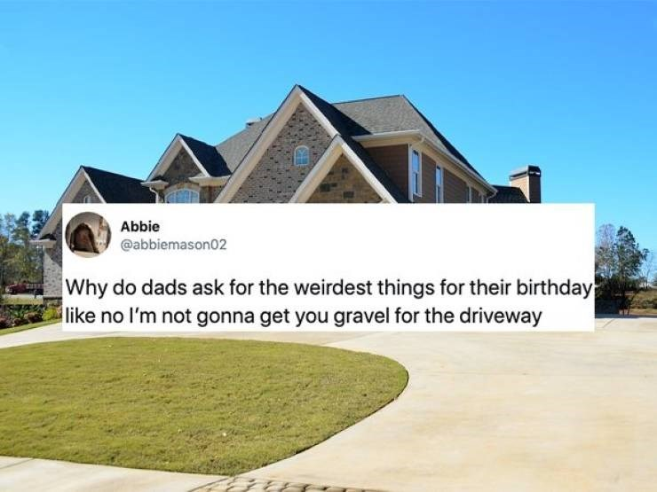 Home - Abbie @abbiemason02 Why do dads ask for the weirdest things for their birthday like no I'm not gonna get you gravel for the driveway