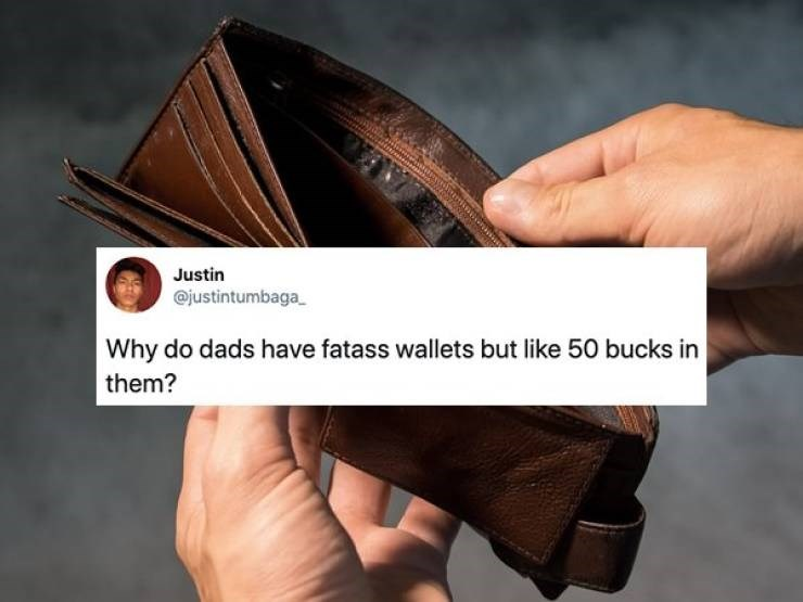 Wallet - Justin @justintumbaga Why do dads have fatass wallets but like 50 bucks in them?