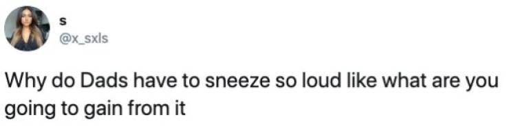 Text - S @x_Sxls Why do Dads have to sneeze so loud like what are you |going to gain from it
