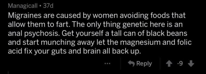 Text - Managicall 37d Migraines are caused by women avoiding foods that allow them to fart. The only thing genetic here is an anal psychosis. Get yourself a tal can of black beans and start munching away let the magnesium and folic acid fix your guts and brain all back up. Reply -9