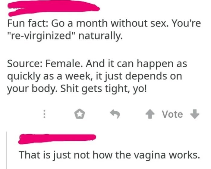 """Text - Fun fact: Go a month without sex. You're """"re-virginized"""" naturally. Source: Female. And it can happen as quickly as a week, it just depends on your body. Shit gets tight, yo! Vote That is just not how the vagina works."""