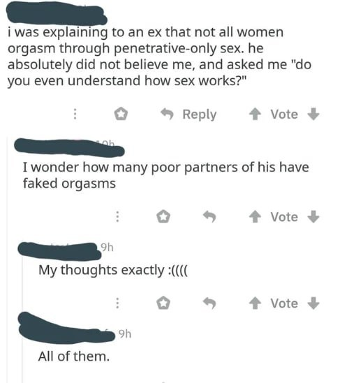 """Text - i was explaining to an ex that not all women orgasm through penetrative-only sex. he absolutely did not believe me, and asked me """"do you even understand how sex works?"""" Reply Vote I wonder how many poor partners of his have faked orgasms Vote 9h My thoughts exactly :(( Vote 9h All of them."""