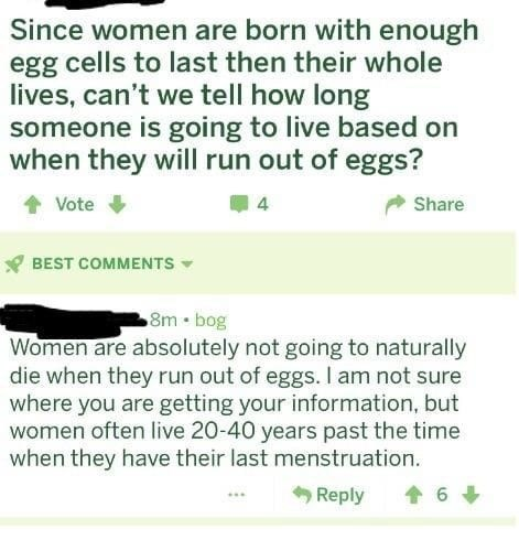 Text - Since women are born with enough egg cells to last then their whole lives, can't we tell how long someone is going to live based on when they will run out of eggs? Vote 4 Share BEST COMMENTS 8m . bog Women are absolutely not going to naturally die when they run out of eggs. I am not sure where you are getting your information, but women often live 20-40 years past the time when they have their last menstruation. 6 Reply