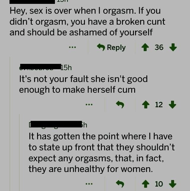 Text - Hey, sex is over when I orgasm. If you didn't orgasm, you have a broken cunt and should be ashamed of yourself Reply 36 15h It's not your fault she isn't good enough to make herself cum 12 h It has gotten the point where I have to state up front that they shouldn't expect any orgasms, that, in fact, they are unhealthy for women. 10
