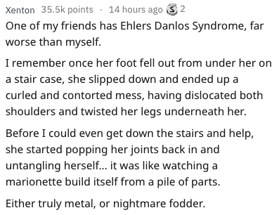Text - Xenton 35.5k points 14 hours ago 2 One of my friends has Ehlers Danlos Syndrome, far worse than myself I remember once her foot fell out from under her on a stair case, she slipped down and ended up a curled and contorted mess, having dislocated both shoulders and twisted her legs underneath her. Before I could even get down the stairs and help, she started popping her joints back in and untangling herself... it was like watching a marionette build itself from a pile of parts. Either trul