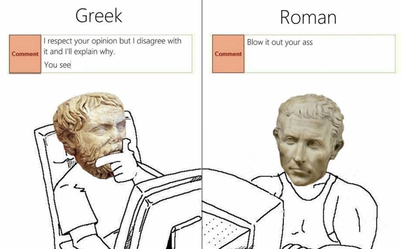 history meme - Face - Greek Roman T respect your opinion but I disagree with Blow it out your ass Comment it and l'll explain why. Comment You see