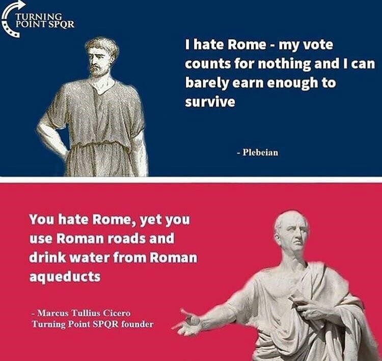 history meme - Text - TURNING POINT SPQR I hate Rome my vote counts for nothing and I can barely earn enough to survive - Plebeian You hate Rome, yet you use Roman roads and drink water from Roman aqueducts Marcus Tullius Cicero Turning Point SPOR founder