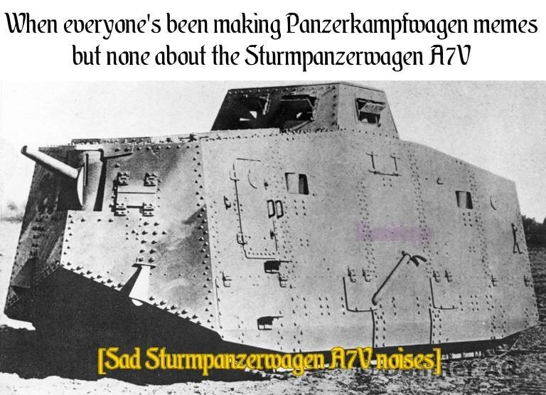 history meme - Vehicle - When everyone's been making Panzerkampfwagen memes but none about the Sturmpanzerwagen A7V tt [Sad Sturmpanzeruagen ZV-ngises