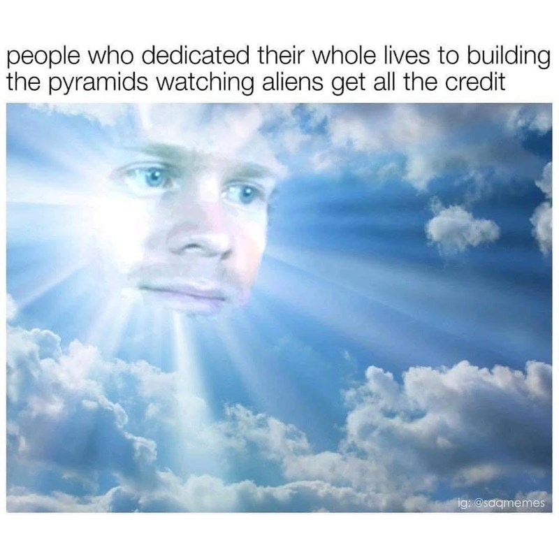 history meme - Sky - people who dedicated their whole lives to building the pyramids watching aliens get all the credit ig: @saqmemes