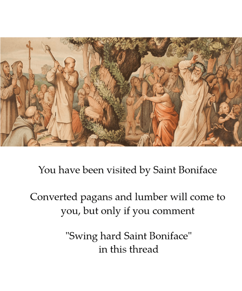 "history meme - Text - You have been visited by Saint Boniface Converted pagans and lumber will come to you, but only if you comment ""Swing hard Saint Boniface"" in this thread"