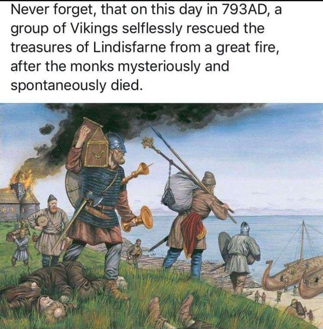 history meme - Cartoon - Never forget, that on this day in 793AD, a group of Vikings selflessly rescued the treasures of Lindisfarne from a great fire, after the monks mysteriously and spontaneously died.