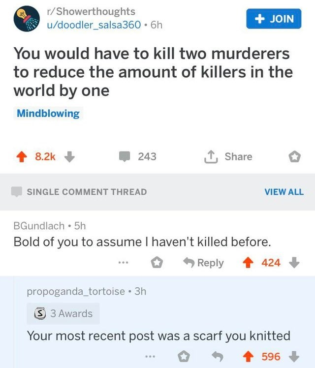 Text - r/Showerthoughts u/doodler_salsa360 6h JOIN You would have to kill two murderers to reduce the amount of killers in the world by one Mindblowing 243 8.2k Share SINGLE COMMENT THREAD VIEW ALL BGundlach 5h Bold of you to assume I haven't killed before. Reply 424 propoganda_tortoise 3h 3 3 Awards Your most recent post was a scarf you knitted 596