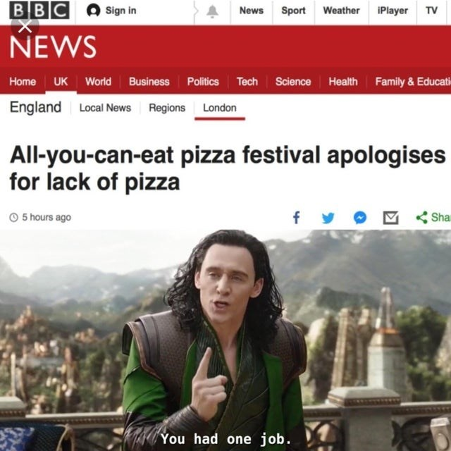 Sky - BBC Sign in News Sport Weather iPlayer TV NEWS Home UK World Business Politics Tech Science Health Family & Educat England Local News Regions London All-you-can-eat pizza festival apologises for lack of pizza 5 hours ago Sha You had one job.