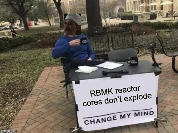 Chernobyl meme of Change My Mind that an RBMK reactor can't explode