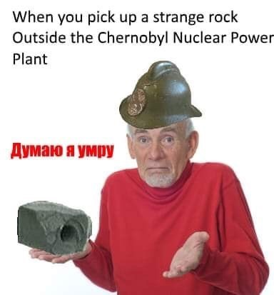 chernobyl meme of guess I'll die from picking up graphite rock