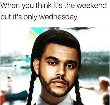 Wednesday memes, hump day, meme about when you think it's the weekend but it's only wednesday, the weeknd, wednesday addams.