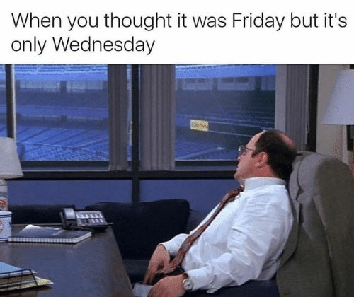 Wednesday meme about think it was Friday with pic of George Costanza at his desk in Yankee Stadium